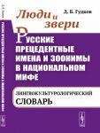 Люди и звери. Русские прецедентные имена и зоонимы в национальном мифе: лингвокультурологический словарь