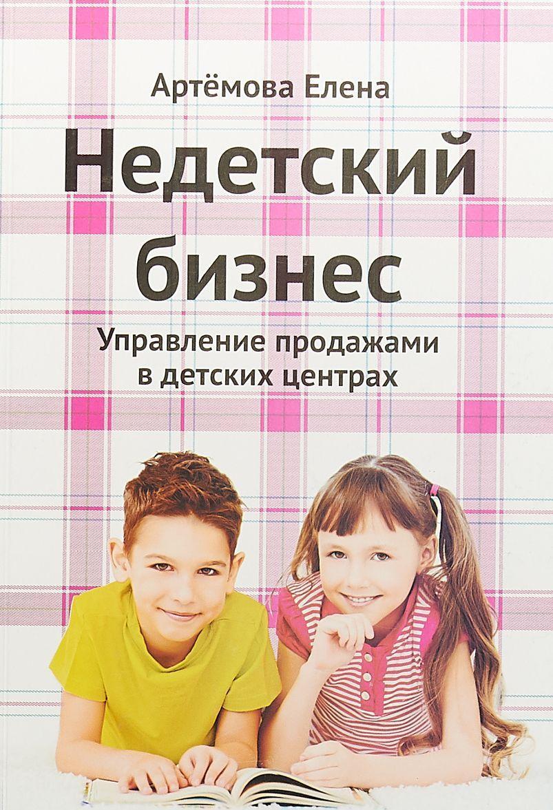 Nedetskij biznes. Upravlenie prodazhami v detskikh tsentrakh | Artemova Elena Aleksandrovna