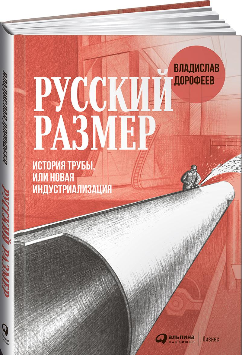Русский размер. История трубы, или новая индустриализация | Дорофеев Владислав Юрьевич
