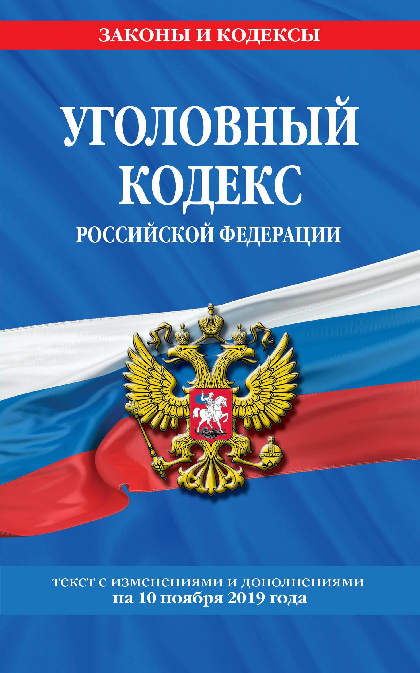 Ugolovnyj kodeks Rossijskoj Federatsii: tekst s izm. i dop. na 10 nojabrja 2019 goda