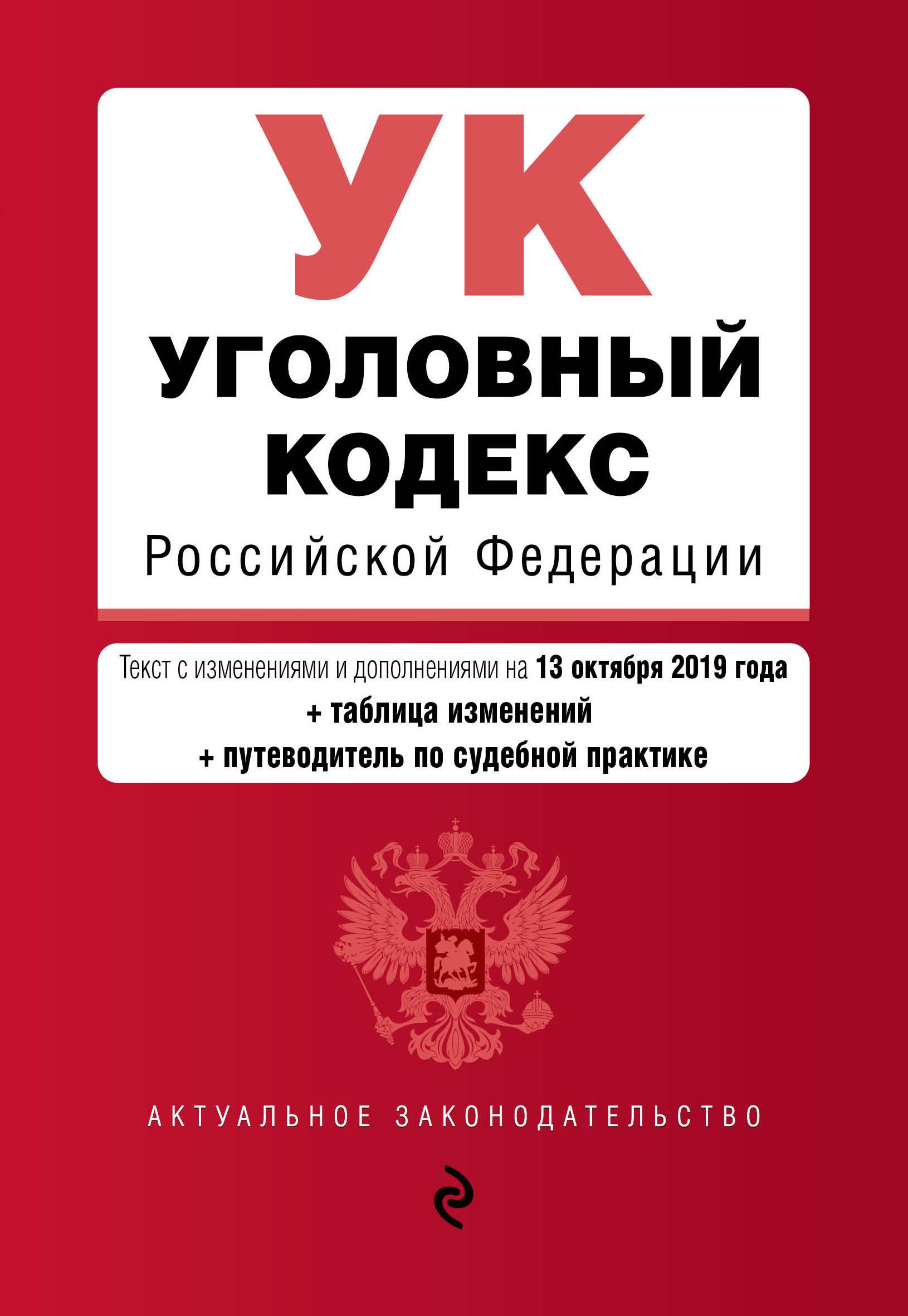 Ugolovnyj kodeks Rossijskoj Federatsii. Tekst s izm. i dop. na 13 oktjabrja 2019 goda (+ tablitsa izmenenij) (+ putevoditel po sudebnoj praktike)