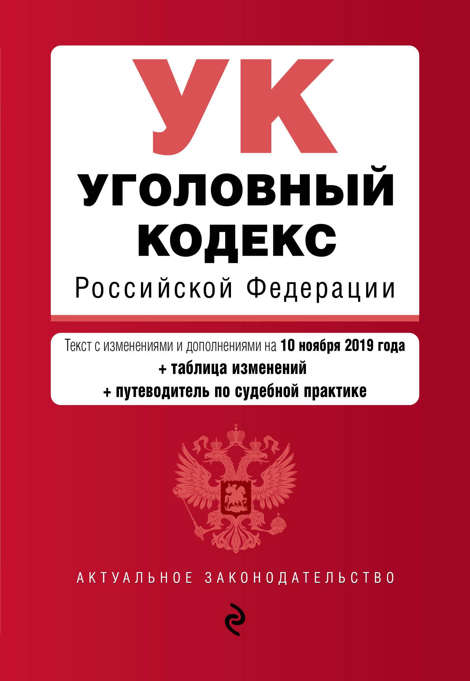 Ugolovnyj kodeks Rossijskoj Federatsii. Tekst s izm. i dop. na 10 nojabrja 2019 goda (+ tablitsa izmenenij) (+ putevoditel po sudebnoj praktike)