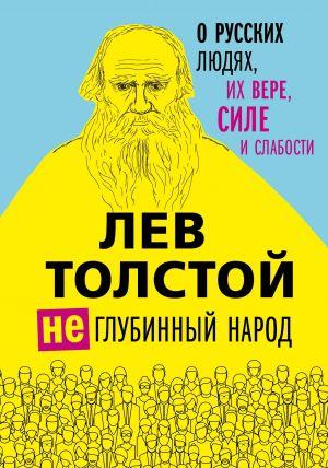 Lev Tolstoj. (Ne)glubinnyj narod. O russkikh ljudjakh, ikh vere, sile i slabosti