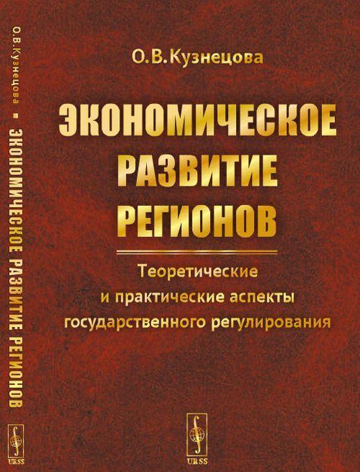 Ekonomicheskoe razvitie regionov. Teoreticheskie i prakticheskie aspekty gosudarstvennogo regulirovanija | Kuznetsova Olga Vladimirovna