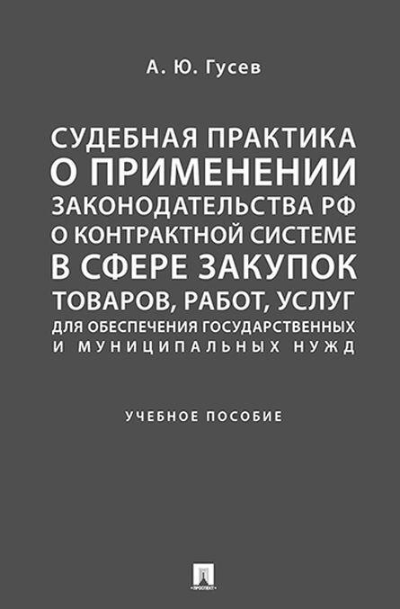 Sudebnaja praktika o primenenii zakonodatelstva RF o kontraktnoj sisteme v sfere zakupok tovarov, rabot, uslug dlja obesp. gos. i munits. nuzhd.-M.:Prosp