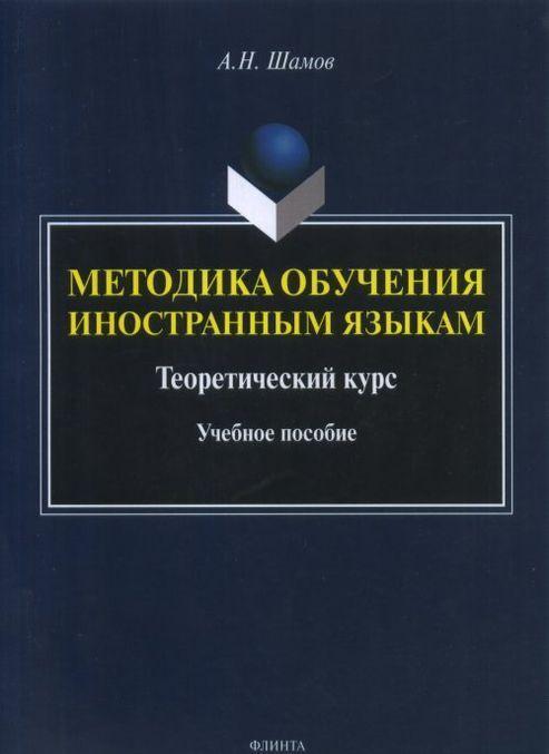 Metodika obuchenija inostrannym jazykam. Teoreticheskij kurs. Uchebnoe posobie | Shamov Aleksandr Nikolaevich