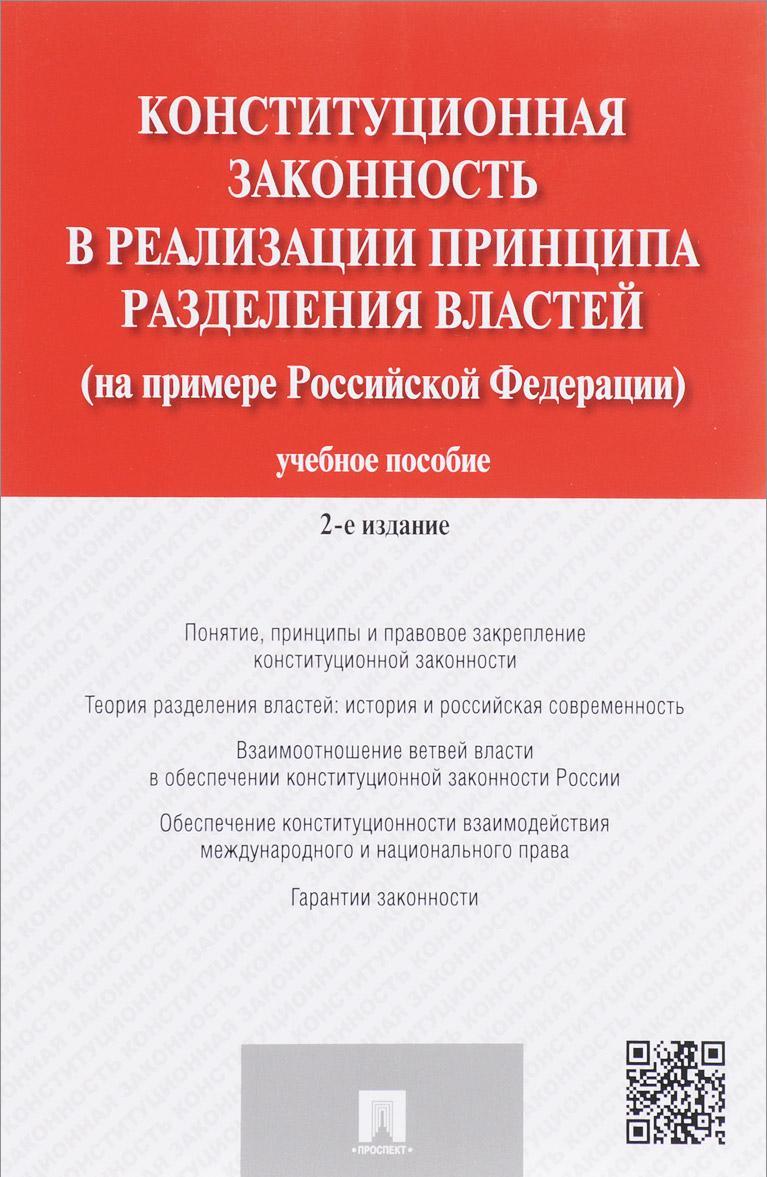Konstitutsionnaja zakonnost v realizatsii printsipa razdelenija vlastej (na primere Rossijskoj Federatsii). Uchebnoe posobie