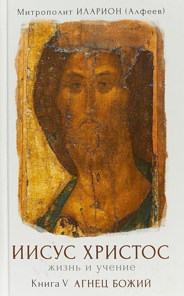 Iisus Khristos. Zhizn i uchenie. V 6 knigakh. Kniga 5. Agnets Bozhij | Mitropolit Ilarion (Alfeev)