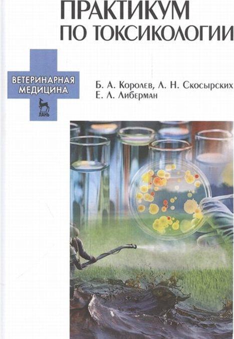 Praktikum po toksikologii. Uchebnik | Korolev Boris Alekseevich, Skosyrskikh Ljudmila Nikolaevna