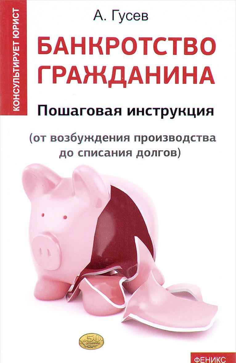 Bankrotstvo grazhdanina. Poshagovaja  instruktsija. Ot vozbuzhdenija proizvodstva do spisanija dolgov | Gusev Anton Petrovich