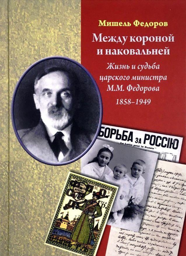 Mezhdu koronoj i nakovalnej. Zhizn i sudba tsarskogo ministra M.M.Fedorova. 1858-1949