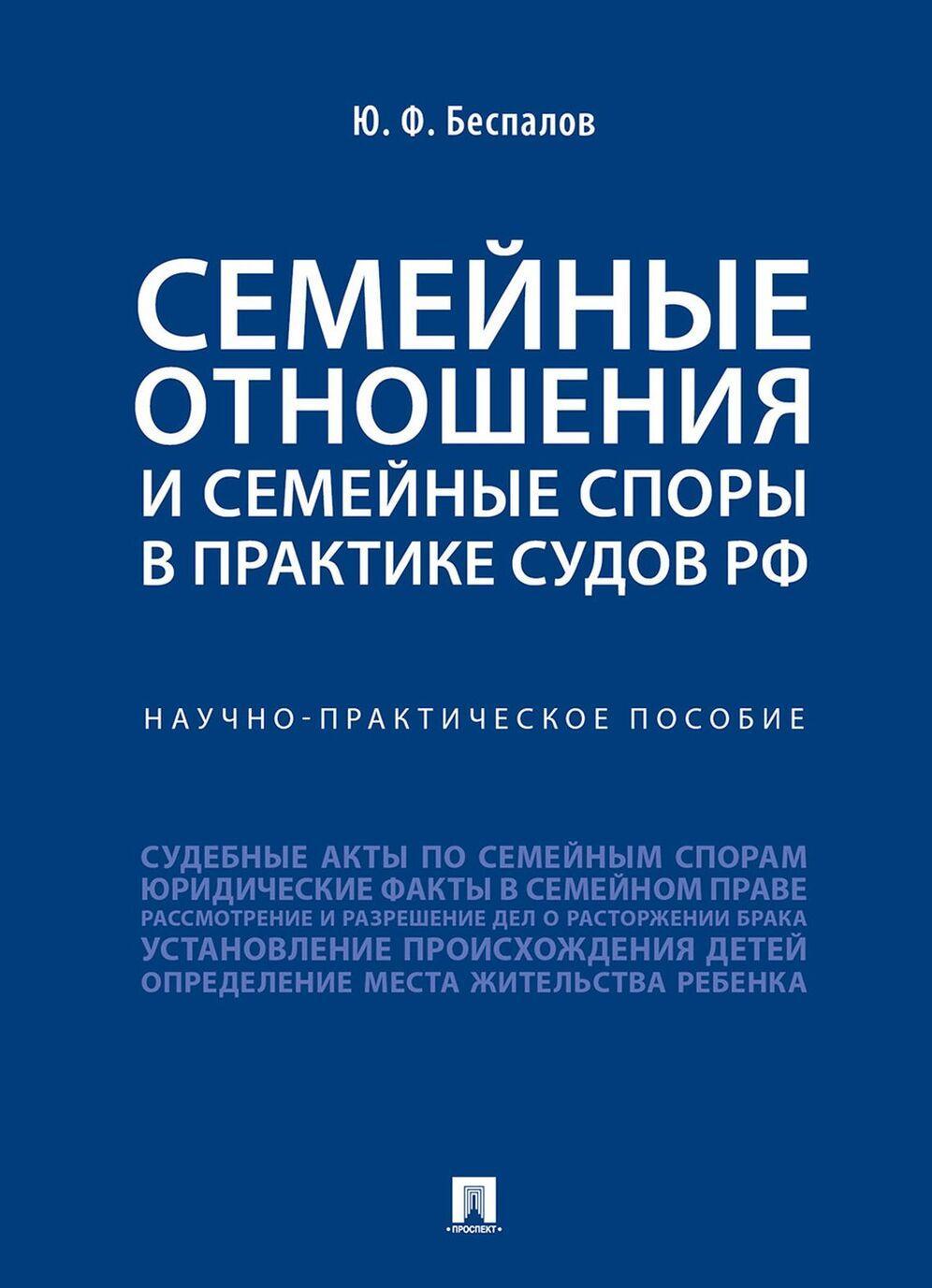 Semejnye otnoshenija i semejnye spory v praktike sudov RF. Nauchno-prakticheskoe posobie | Bespalov Jurij Fedorovich