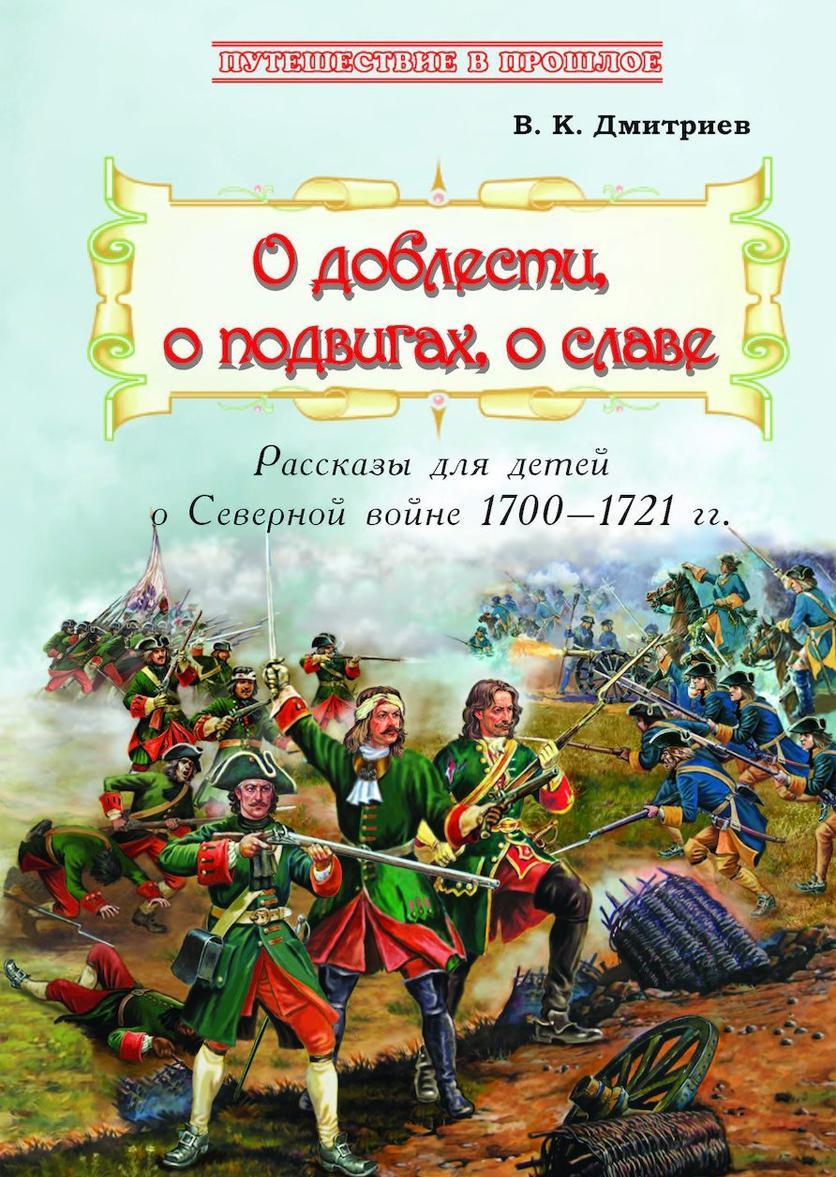 O doblesti, o podvigakh, o slave : Rasskazy dlja detej o Severnoj vojne 1700–1721 gg.