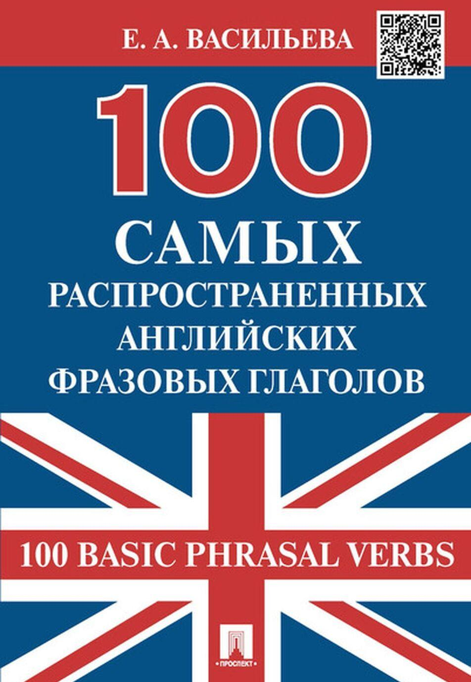 100 samykh rasprostranennykh anglijskikh frazovykh glagolov (100 Basic Phrasal Verbs).