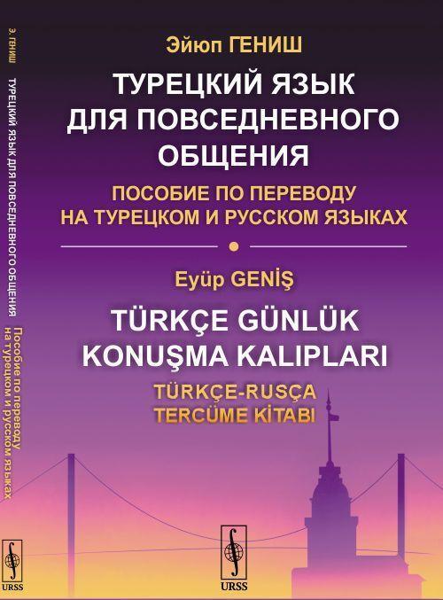 Turetskij jazyk dlja povsednevnogo obschenija. Posobie po perevodu na turetskom i russkom jazykakh  | Genish Ejjup