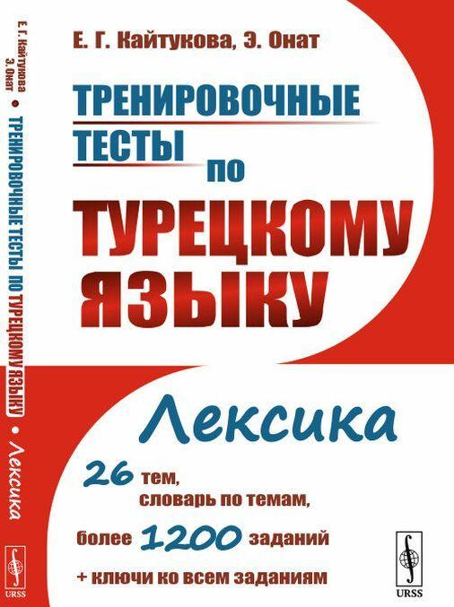 Trenirovochnye testy po turetskomu jazyku. Leksika. 26 tem, slovar po temam, bolee 1200 zadanij + kljuchi ko vsem zadanijam