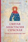 Svjataja Anastasija Serbskaja. Chudesa i prorochestva