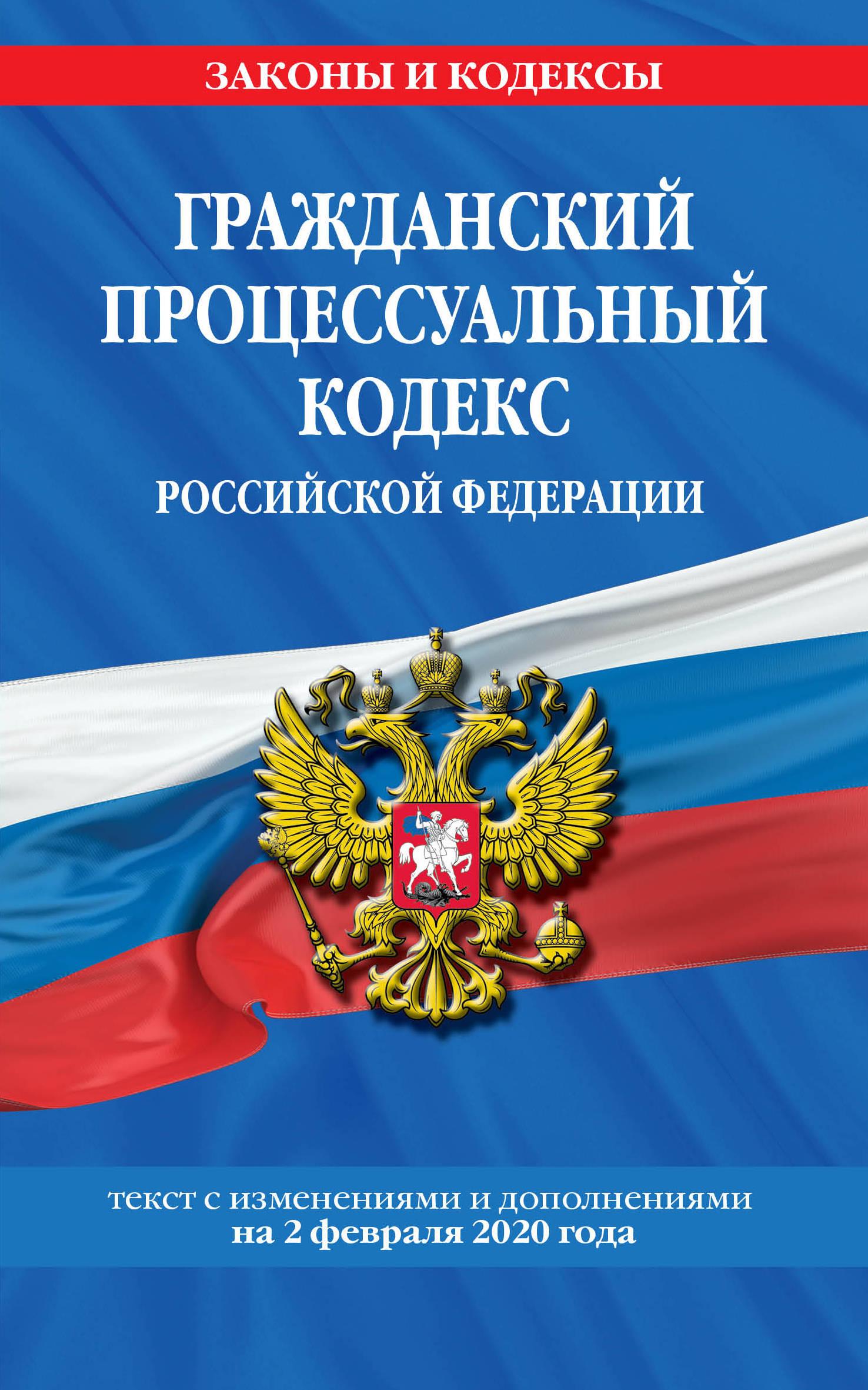 Grazhdanskij protsessualnyj kodeks Rossijskoj Federatsii: tekst s izmenenijami i dopolnenijami na 2 fevralja 2020 g.