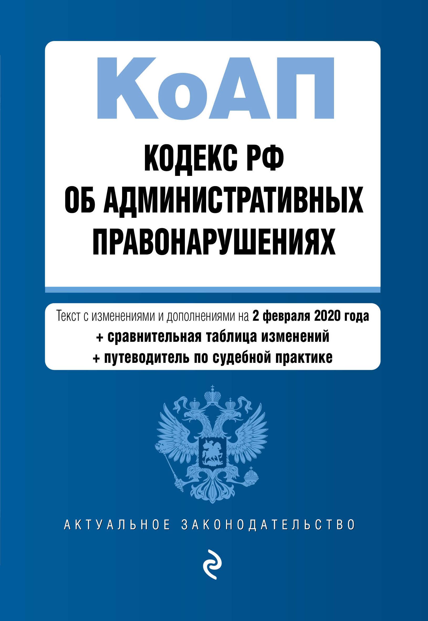 Кодекс Российской Федерации об административных правонарушениях. Текст с изм. и доп. на 2 февраля 2020 года (+ сравнительная таблица изменений) (+ ...