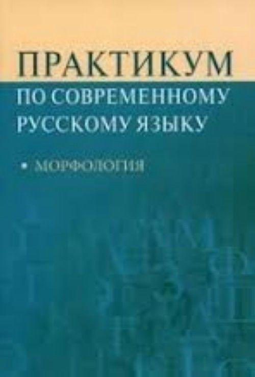 Praktikum po sovremennomu russkomu jazyku. Morfologija