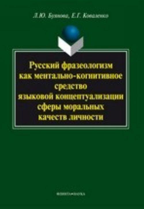 Russkij frazeologizm kak mentalno-kognitivnoe sredstvo jazykovoj kontseptualizatsii sfery moralnykh kachestv lichnosti