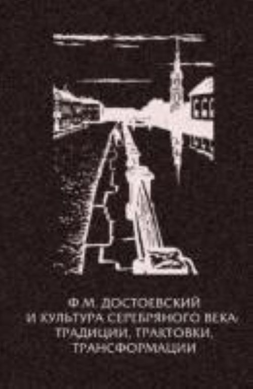 F.M. Dostoevskij i kultura Serebrjanogo veka. Traditsii, traktovki, transformatsii