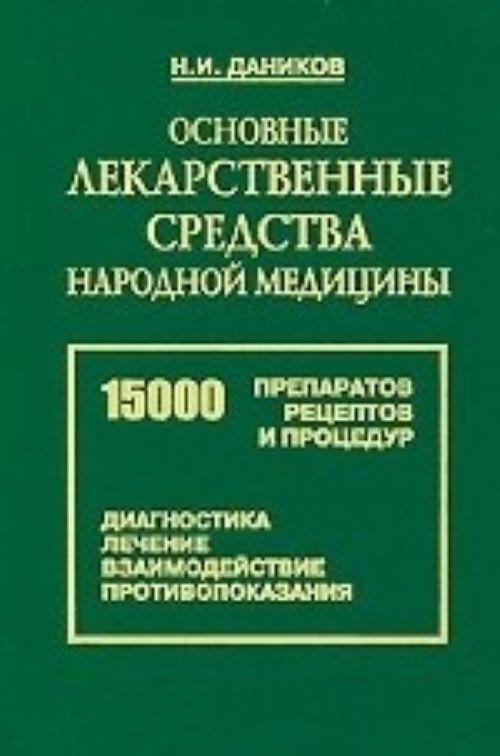 Osnovnye lekarstvennye sredstva narodnoj meditsiny. 15000 retseptov, preparatov, protsedur