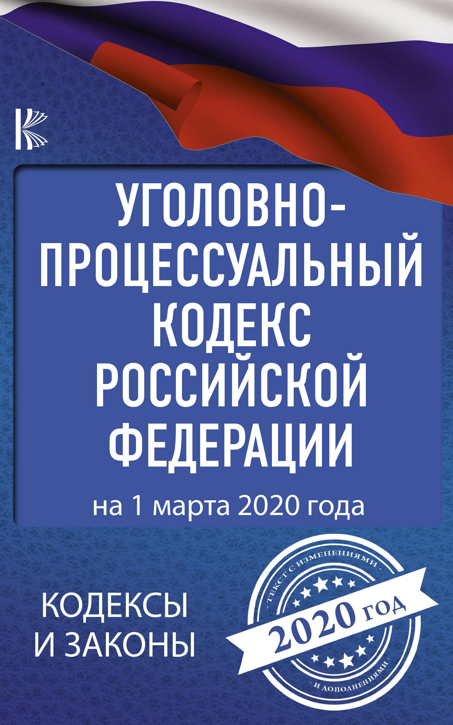 Уголовно-процессуальный кодекс Российской Федерации на 1 марта 2020 года