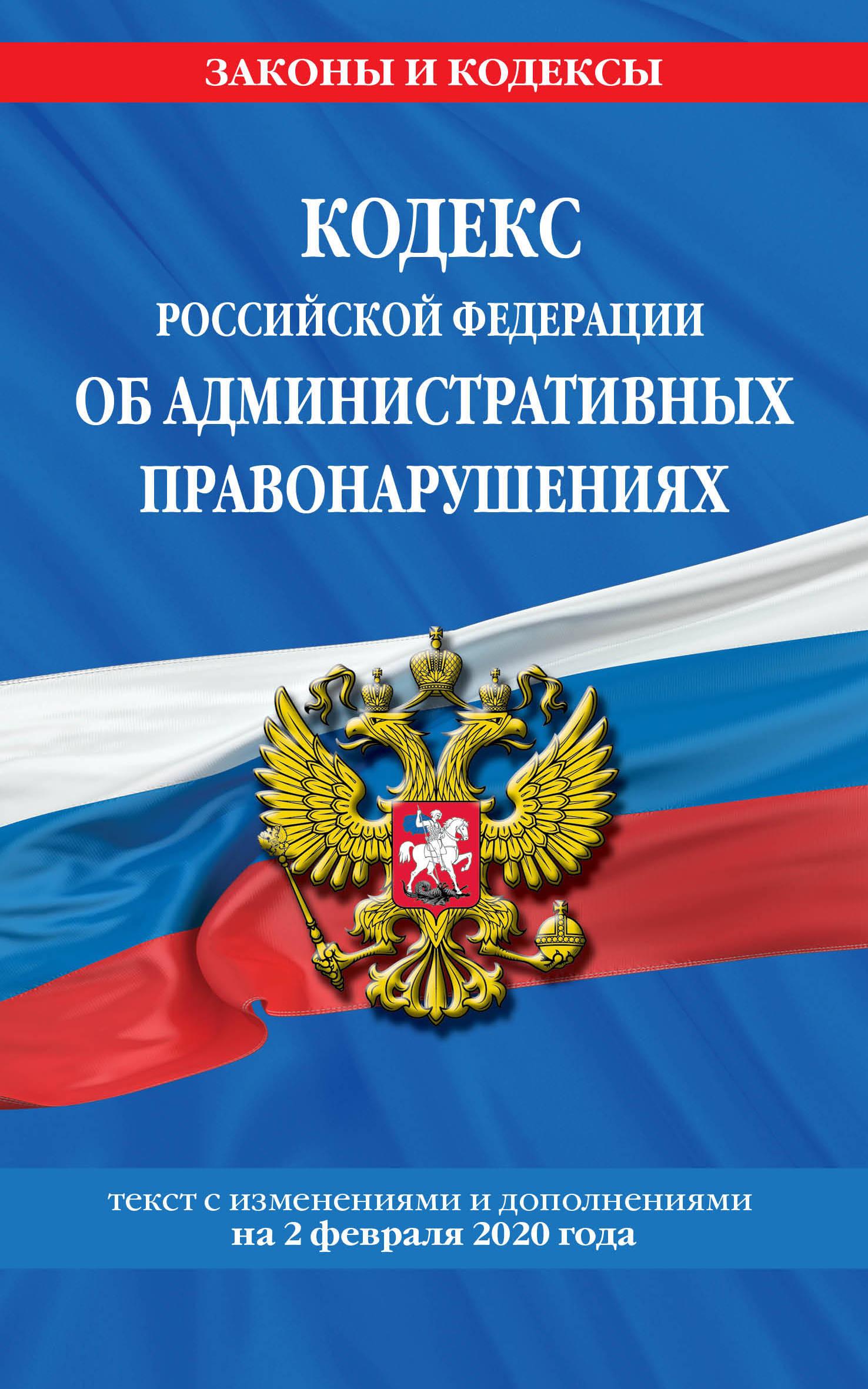Кодекс Российской Федерации об административных правонарушениях: текст с посл. изм. и доп. на 2 февраля 2020 г.