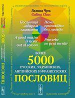 Poslovitsa nedarom molvitsja. Bolee 5000 russkikh, ukrainskikh, anglijskikh i frantsuzskikh poslovits