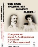 """Vsju zhizn proderzhatsja na vysote podviga..."" Iz perepiski knjazja A.A.Scherbatova i knjazhny S.S.Vasilchikovoj. 1904-1905 gg."