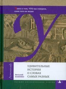 Udivitelnye istorii o slovakh samykh raznykh. Kniga o tom, CHTO my govorim, sami togo ne vedaja