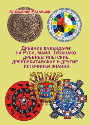 Drevnie kalendari: na Rusi, majja, Tiuanako, drevneegipetskie, drevnekitajskie i drugie - istochniki znanij