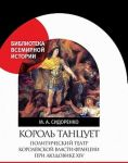 Korol tantsuet: Politicheskij teatr korolevskoj vlasti Frantsii pri Ljudovike XIV