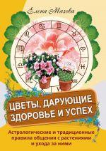 Tsvety, darujuschie zdorove i uspekh. Astrologicheskie i traditsionnye pravila obschenija s rastenijami i ukhod
