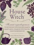 House Witch. Polnyj putevoditel po magicheskim praktikam dlja zaschity vashego doma