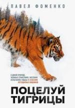 Поцелуй тигрицы. О дикой природе, таежных странствиях, жестоких испытаниях судьбы и спасении легенд.