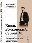 Knjaz Volkonskij. Sergej M. Biograficheskie zarisovki