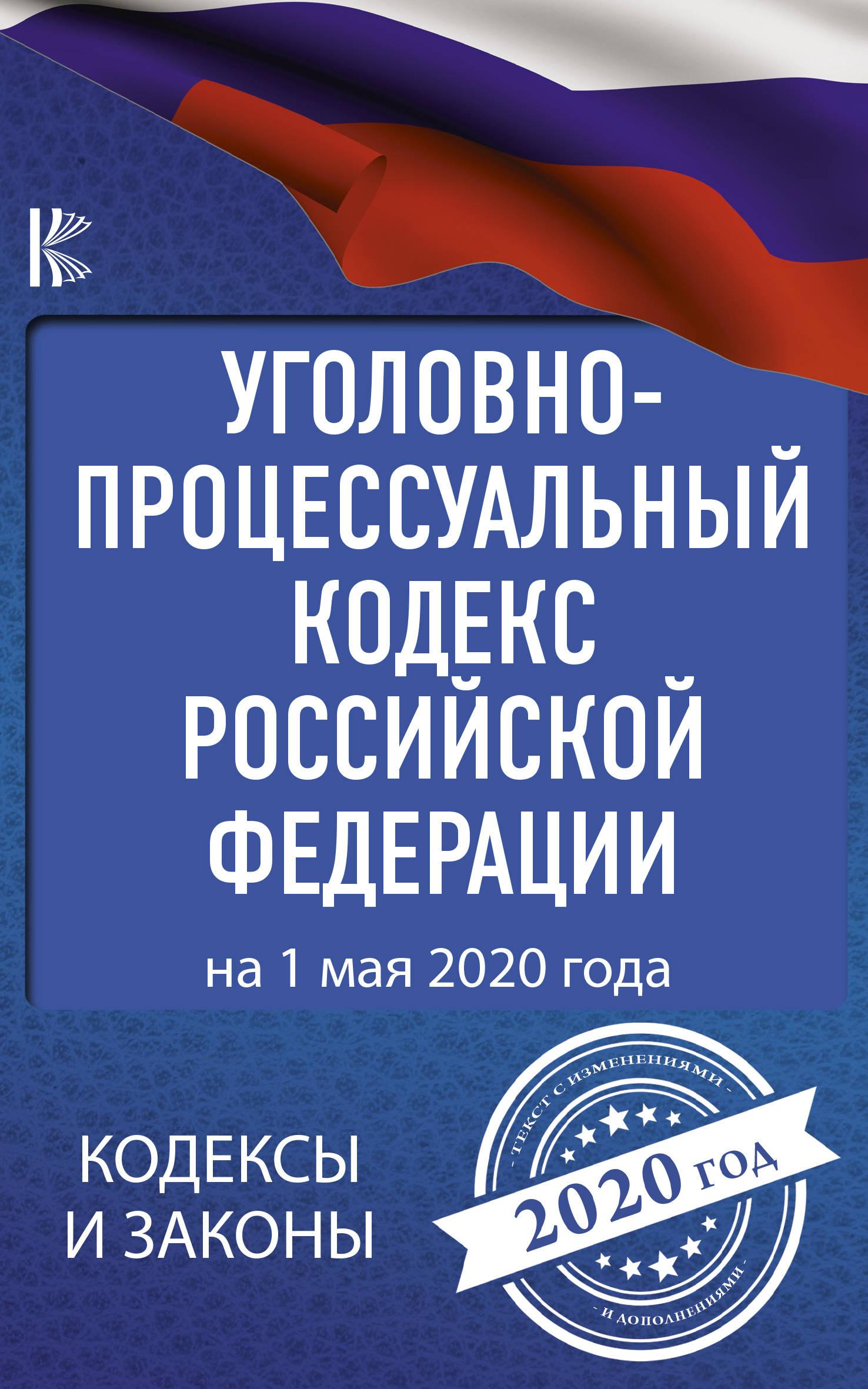 Ugolovno-protsessualnyj kodeks Rossijskoj Federatsii na 1 maja 2020 goda