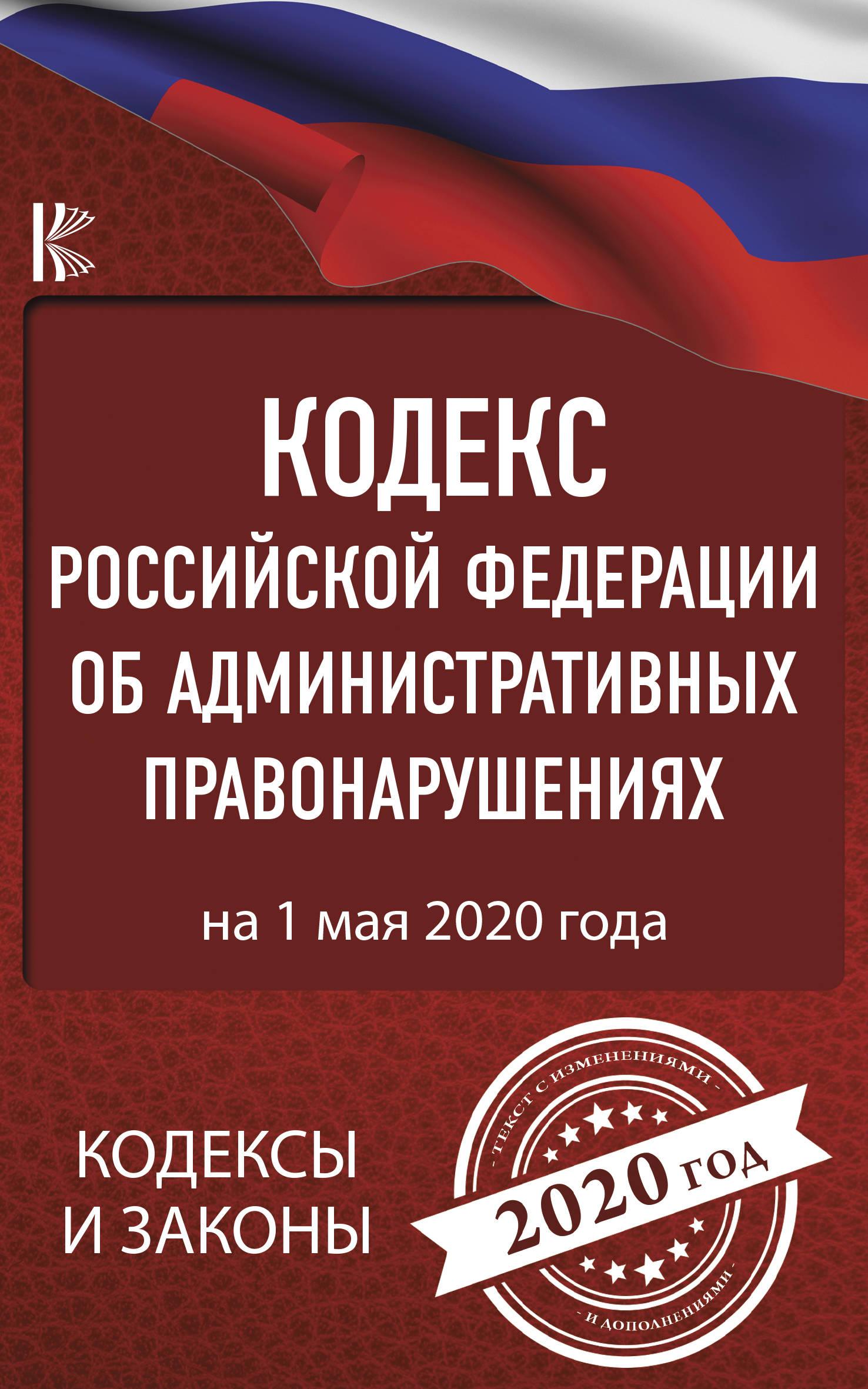 Kodeks Rossijskoj Federatsii ob administrativnykh pravonarushenijakh na 1 maja 2020 goda