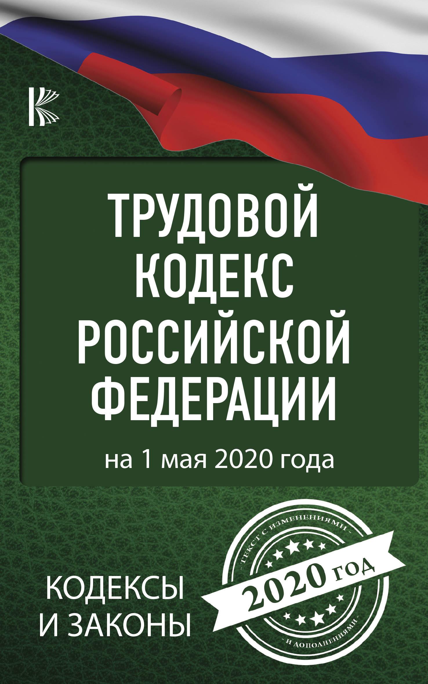 Trudovoj Kodeks Rossijskoj Federatsii na 1 maja 2020 goda