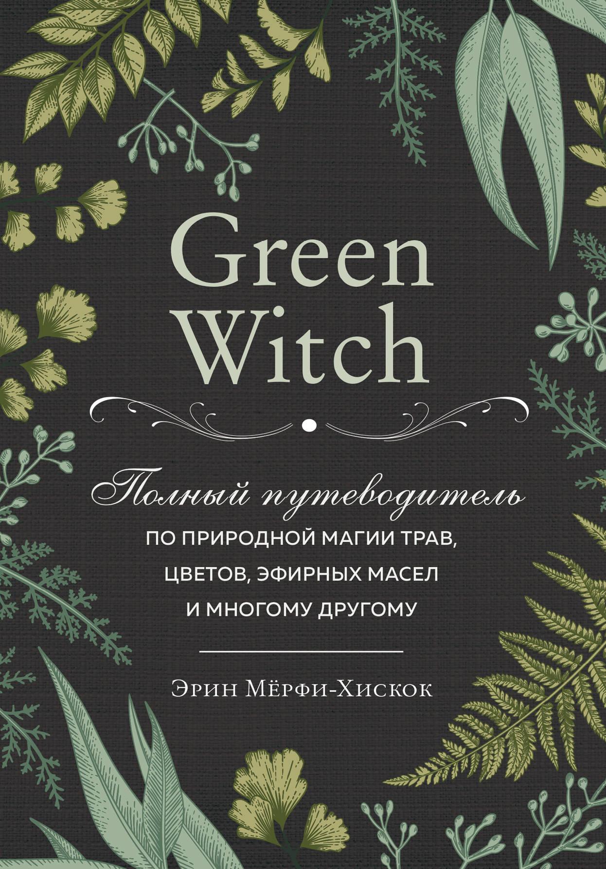 Green Witch. Polnyj putevoditel po prirodnoj magii trav, tsvetov, efirnykh masel i mnogomu drugomu
