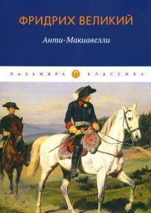 Анти-Макиавелли, или Опыт возрождения на Макиавеллиеву науку об образе государственного правления