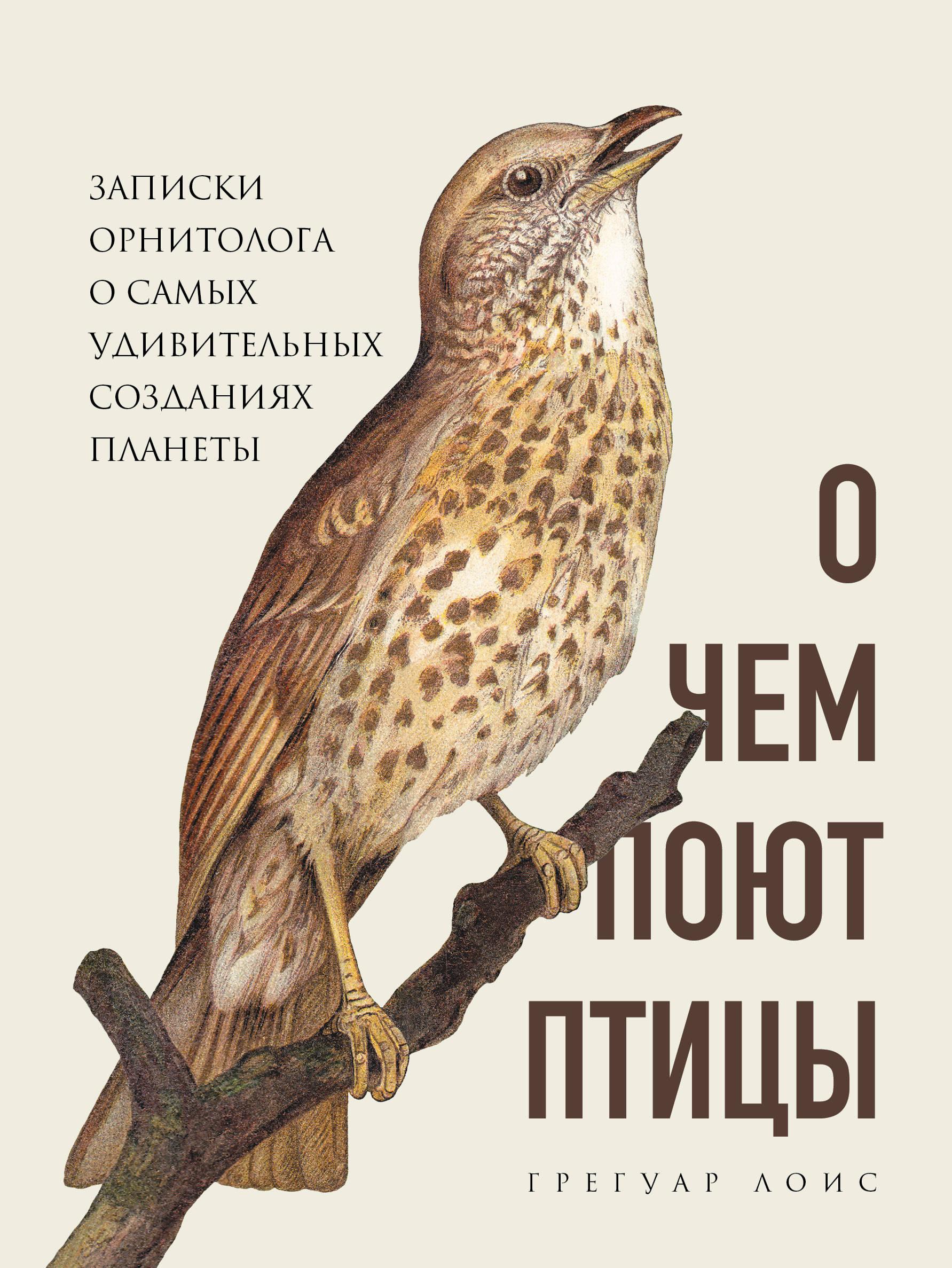 O chem pojut ptitsy. Zapiski ornitologa o samykh udivitelnykh sozdanijakh planety