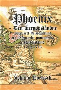 Phoenix: den återuppståndne - försvaret av Stralsund och de svenska provinserna i Nordtyskland 1710-1716