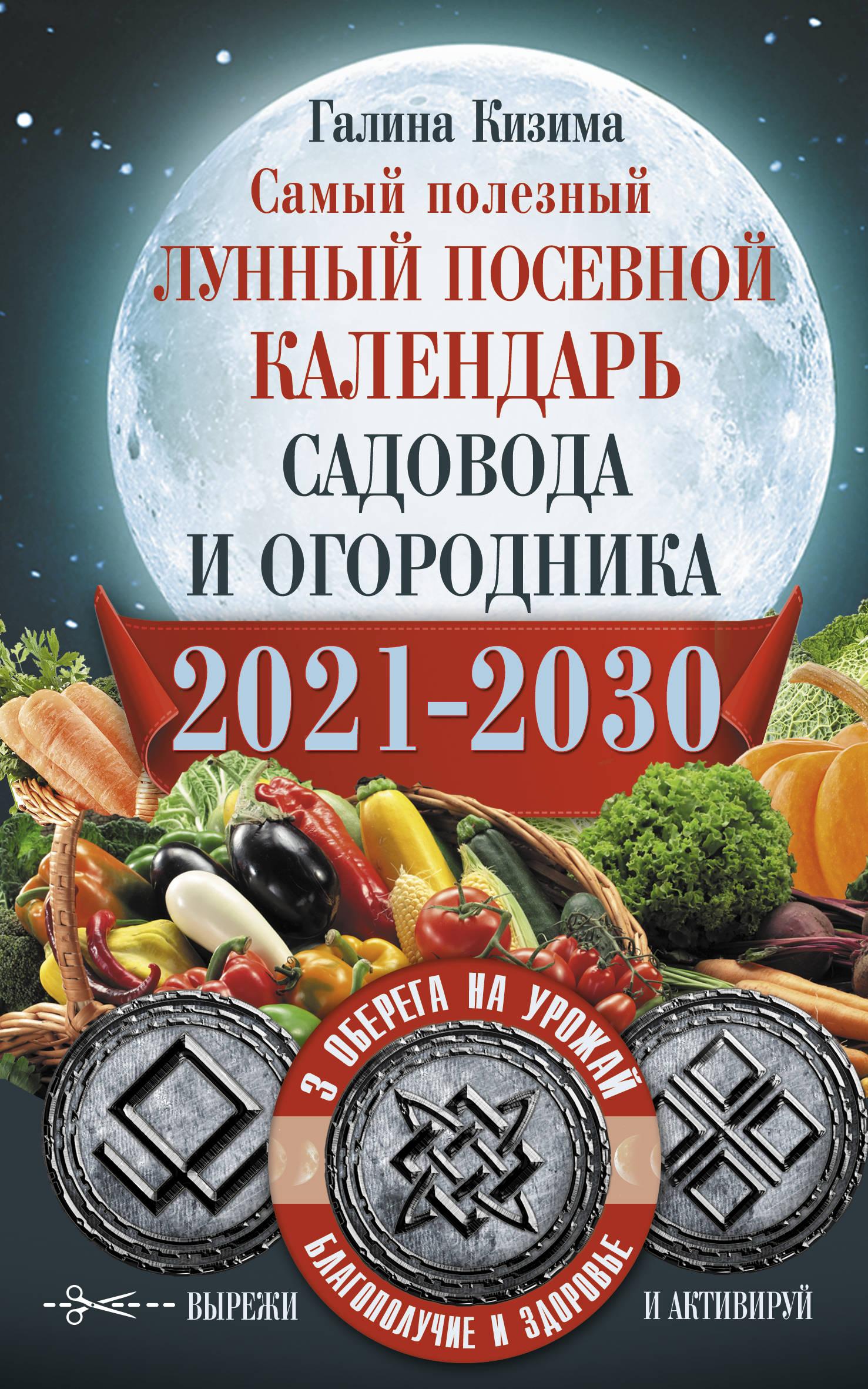 Samyj poleznyj lunnyj posevnoj kalendar sadovoda i ogorodnika na 2021-2030 gg. S oberegami na urozhaj, blagopoluchie doma i zdorovja