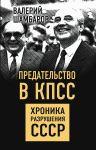 Predatelstvo v KPSS. Khronika razrushenija SSSR