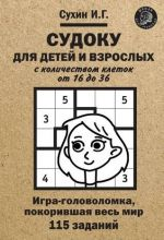 Судоку для детей и взрослых с количеством клеток от 16 до 36. Игра-головоломка, покорившая весь мир: 115 заданий.