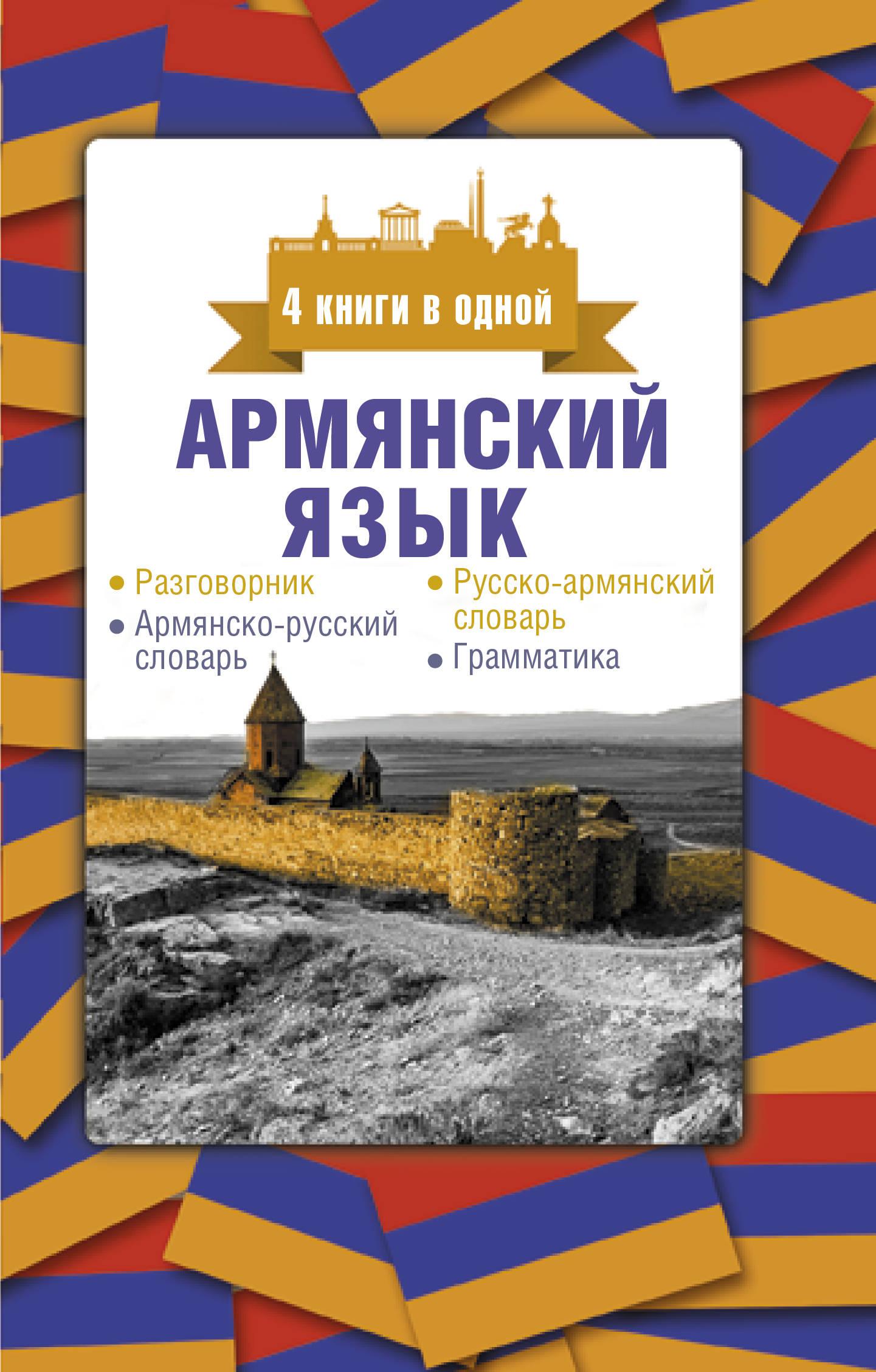 Armjanskij jazyk. 4 knigi v odnoj: razgovornik, armjansko-russkij slovar, russko-armjanskij slovar, grammatika