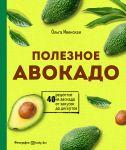 Poleznoe avokado. 40 retseptov iz avokado ot zakusok do desertov